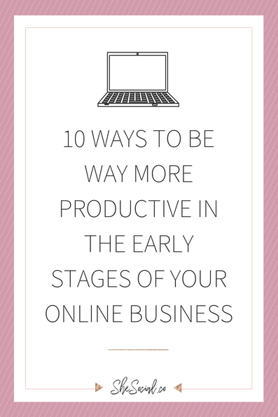 10 WAYS TO BE WAY MORE PRODUCTIVE IN THE EARLY STAGES OF YOUR ONLINE BUSINESS